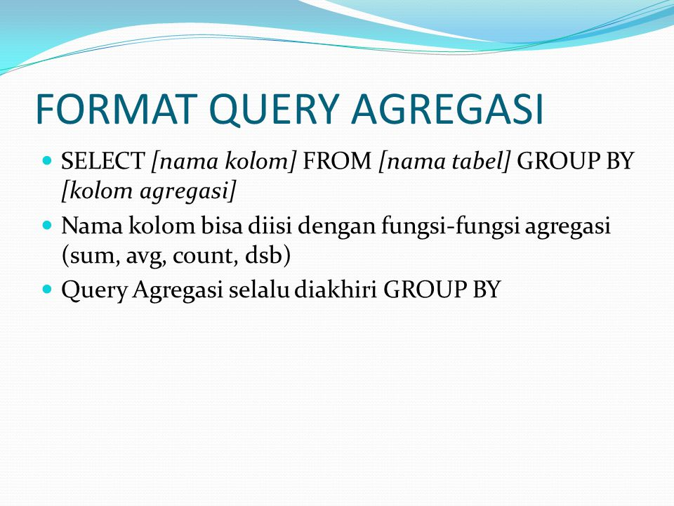 FORMAT QUERY AGREGASI SELECT [nama kolom] FROM [nama tabel] GROUP BY [kolom agregasi]